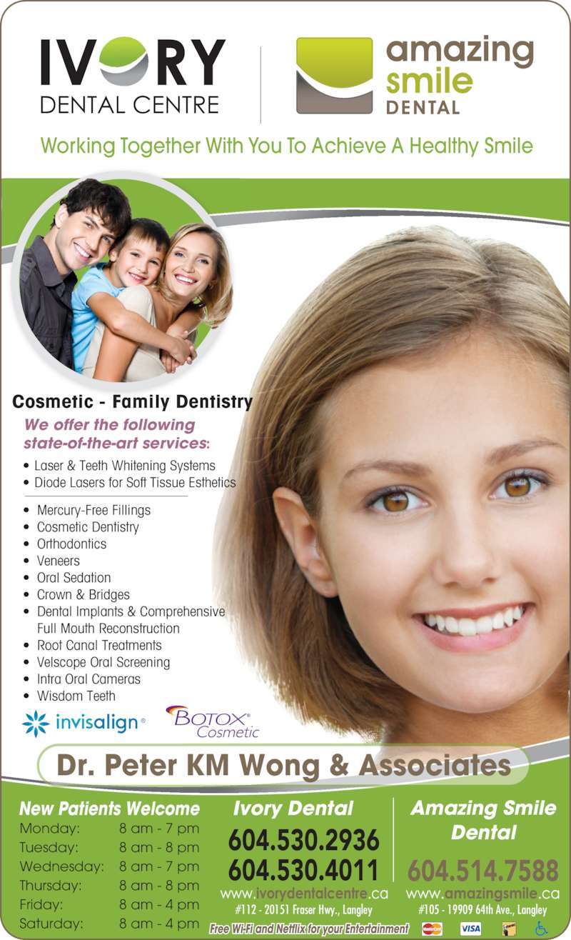 Ivory Dental Centre (6045304011) - Display Ad - Cosmetic - Family Dentistry #112 - 20151 Fraser Hwy., Langley #105 - 19909 64th Ave., Langley • Laser & Teeth Whitening Systems • Diode Lasers for Soft Tissue Esthetics • Mercury-Free Fillings • Cosmetic Dentistry • Orthodontics • Veneers • Oral Sedation • Crown & Bridges • Dental Implants & Comprehensive  Full Mouth Reconstruction • Root Canal Treatments • Velscope Oral Screening • Intra Oral Cameras • Wisdom Teeth New Patients Welcome Ivory Dental Amazing Smile Dental 604.514.7588 Working Together With You To Achieve A Healthy Smile We offer the following state-of-the-art services: Dr. Peter KM Wong & Associates Monday: 8 am - 7 pm Tuesday: 8 am - 8 pm Wednesday: 8 am - 7 pm Thursday: 8 am - 8 pm Friday: 8 am - 4 pm Saturday: 8 am - 4 pm 604.530.2936 604.530.4011