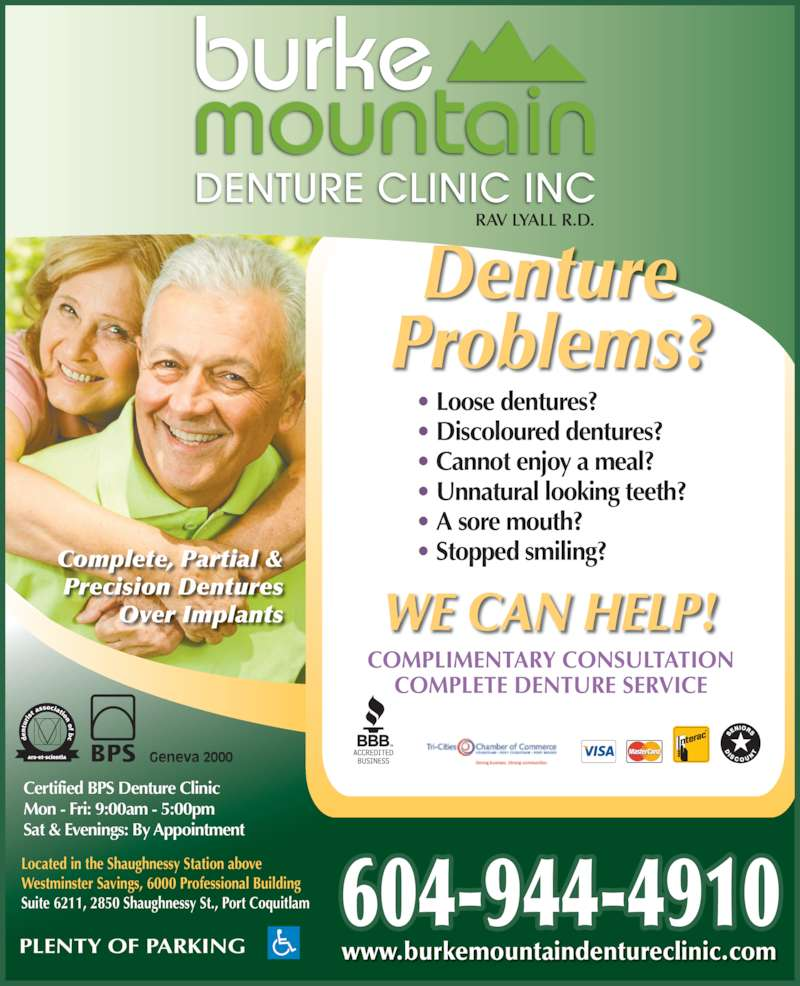 Burke Mountain Denture Clinic (6049444910) - Display Ad - Certified BPS Denture Clinic Mon - Fri: 9:00am - 5:00pm Sat & Evenings: By Appointment Located in the Shaughnessy Station above Westminster Savings, 6000 Professional Building Suite 6211, 2850 Shaughnessy St., Port Coquitlam BPS Geneva 2000 WE CAN HELP! PLENTY OF PARKING www.burkemountaindentureclinic.com 604-944-4910 COMPLIMENTARY CONSULTATION COMPLETE DENTURE SERVICE burke mountain DENTURE CLINIC INC Denture Problems? • Loose dentures? • Discoloured dentures? • Cannot enjoy a meal? • Unnatural looking teeth? • A sore mouth? • Stopped smiling?Complete, Partial & Precision Dentures Over Implants RAV LYALL R.D.