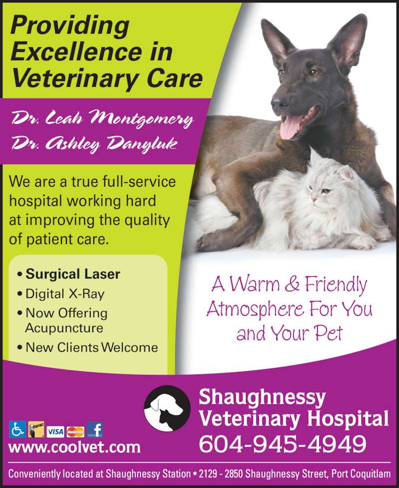 Shaughnessy Veterinary Hospital Ltd (6049454949) - Display Ad - Conveniently located at Shaughnessy Station • 2129 - 2850 Shaughnessy Street, Port Coquitlam We are a true full-service  hospital working hard at improving the quality  of patient care. A Warm & Friendly Atmosphere For You and Your Pet 604-945-4949 Shaughnessy Veterinary Hospital www.coolvet.com • Surgical Laser • Digital X-Ray • Now Offering • Acupuncture • New Clients Welcome Providing Excellence in Veterinary Care Dr. Leah Montgomery Dr. Ashley Danyluk
