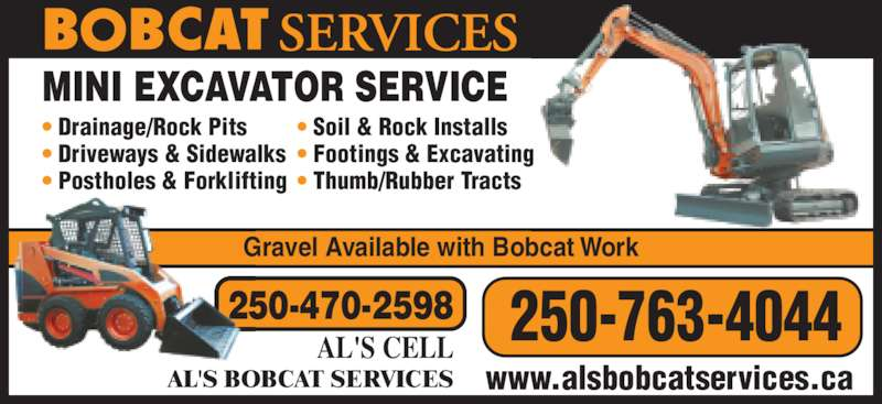 Al's Bobcat Services (250-763-4044) - Display Ad - Gravel Available with Bobcat Work 250-470-2598 AL'S CELL 250-763-4044 www.alsbobcatservices.caAL'S BOBCAT SERVICES MINI EXCAVATOR SERVICE • Drainage/Rock Pits • Driveways & Sidewalks • Postholes & Forklifting • Soil & Rock Installs • Footings & Excavating • Thumb/Rubber Tracts Gravel Available with Bobcat Work 250-470-2598 AL'S CELL 250-763-4044 www.alsbobcatservices.caAL'S BOBCAT SERVICES MINI EXCAVATOR SERVICE • Drainage/Rock Pits • Driveways & Sidewalks • Postholes & Forklifting • Soil & Rock Installs • Footings & Excavating • Thumb/Rubber Tracts