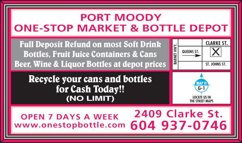 Port Moody One-Stop Market & Bottle Depot (604-937-0746) - Display Ad - Full Deposit Refund on most Soft Drink PORT MOODY ONE-STOP MARKET & BOTTLE DEPOT Bottles, Fruit Juice Containers & Cans Beer, Wine & Liquor Bottles at depot prices QUEENS ST. BA RN ET  H Y. CLARKE ST. ST. JOHNS ST. MAP 11 G-1 LOCATE US IN THE STREET MAPS 2409 Clarke St. 604 937-0746 OPEN 7 DAYS A WEEK www.onestopbottle.com Recycle your cans and bottles for Cash Today!! (NO LIMIT)