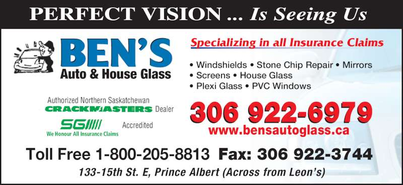 Ben's Auto & House Glass (306-922-6979) - Display Ad - PERFECT VISION ... Is Seeing Us  133-15th St. E, Prince Albert (Across from Leon's) Auto & House Glass • Windshields • Stone Chip Repair • Mirrors • Screens • House Glass • Plexi Glass • PVC Windows  Specializing in all Insurance Claims Authorized Northern Saskatchewan Dealer Toll Free 1-800-205-8813  Fax: 306 922-3744  We Honour All Insurance Claims Accredited 306 922-6979 www.bensautoglass.ca
