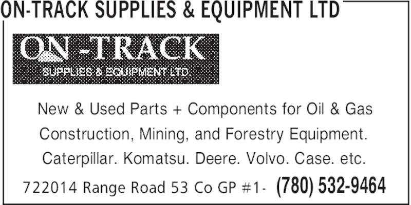 On-Track Supplies & Equipment Ltd (780-532-9464) - Display Ad - ON-TRACK SUPPLIES & EQUIPMENT LTD (780) 532-9464722014 Range Road 53 Co GP #1- New & Used Parts + Components for Oil & Gas Construction, Mining, and Forestry Equipment. Caterpillar. Komatsu. Deere. Volvo. Case. etc.