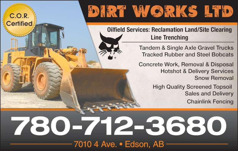 Dirt Works Bobcat Services Ltd (780-712-3680) - Display Ad - Tandem & Single Axle Gravel Trucks Tracked Rubber and Steel Bobcats Concrete Work, Removal & Disposal Hotshot & Delivery Services Snow Removal High Quality Screened Topsoil  Sales and Delivery Chainlink Fencing Oilfield Services: Reclamation Land/Site Clearing Line Trenching C.O.R. Certified 780-712-3680 7010 4 Ave. • Edson, AB