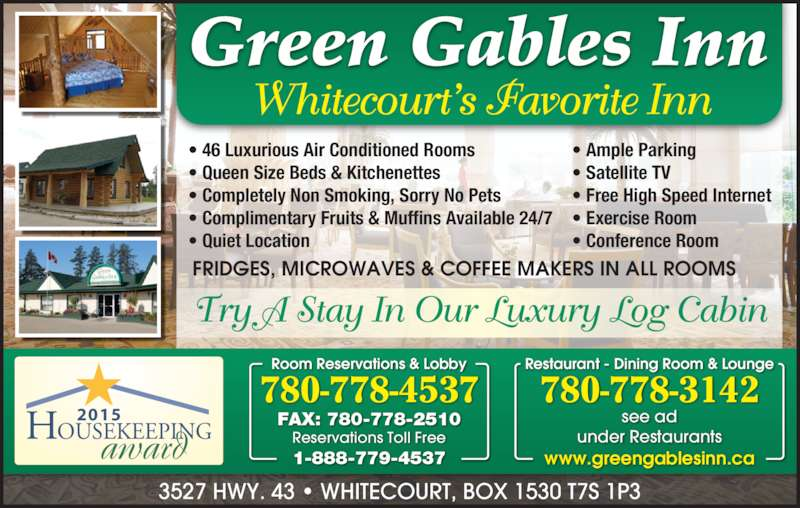Green Gables Inn (780-778-4537) - Display Ad - www.greengablesinn.ca see ad under Restaurants 2015  • 46 Luxurious Air Conditioned Rooms  • Queen Size Beds & Kitchenettes  • Completely Non Smoking, Sorry No Pets  • Complimentary Fruits & Muffins Available 24/7  • Quiet Location • Ample Parking • Satellite TV • Free High Speed Internet • Exercise Room • Conference Room FRIDGES, MICROWAVES & COFFEE MAKERS IN ALL ROOMS Try A Stay In Our Luxury Log Cabin Whitecourt's Favorite Inn 3527 HWY. 43 • WHITECOURT, BOX 1530 T7S 1P3 Room Reservations & Lobby 780-778-4537 FAX: 780-778-2510 Reservations Toll Free 1-888-779-4537 Restaurant - Dining Room & Lounge 780-778-3142