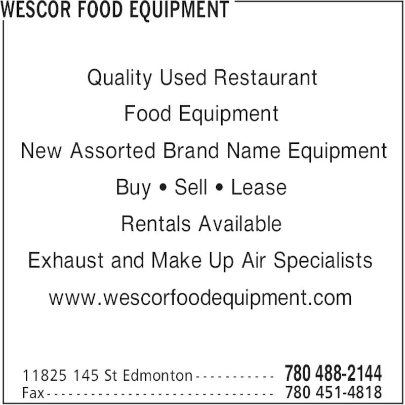 Wescor Food Equipment (780-488-2144) - Display Ad - WESCOR FOOD EQUIPMENT 780 488-214411825 145 St Edmonton - - - - - - - - - - - 780 451-4818Fax - - - - - - - - - - - - - - - - - - - - - - - - - - - - - - - Quality Used Restaurant Food Equipment New Assorted Brand Name Equipment Buy ' Sell ' Lease Rentals Available Exhaust and Make Up Air Specialists www.wescorfoodequipment.com