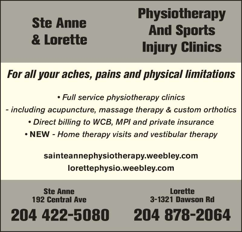 Ste Anne Physiotherapy & Sports Injury Clinic (204-422-5080) - Display Ad - Ste Anne 204 422-5080 192 Central Ave  • Full service physiotherapy clinics - including acupuncture, massage therapy & custom orthotics • Direct billing to WCB, MPI and private insurance • NEW - Home therapy visits and vestibular therapy sainteannephysiotherapy.weebley.com lorettephysio.weebley.com For all your aches, pains and physical limitations Physiotherapy And Sports Injury Clinics & Lorette Lorette 3-1321 Dawson Rd 204 878-2064 Ste Anne