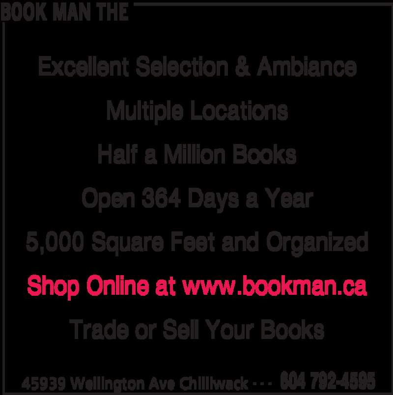 The Book Man (604-792-4595) - Display Ad - BOOK MAN THE 45939 Wellington Ave Chilliwack 604 792-4595- - - Excellent Selection & Ambiance Multiple Locations Half a Million Books Open 364 Days a Year 5,000 Square Feet and Organized Shop Online at www.bookman.ca Trade or Sell Your Books BOOK MAN THE 45939 Wellington Ave Chilliwack 604 792-4595- - - Excellent Selection & Ambiance Multiple Locations Half a Million Books Open 364 Days a Year 5,000 Square Feet and Organized Shop Online at www.bookman.ca Trade or Sell Your Books