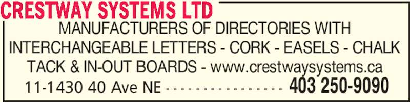 Crestway Systems Ltd (403-250-9090) - Display Ad - 11-1430 40 Ave NE - - - - - - - - - - - - - - - - 403 250-9090 MANUFACTURERS OF DIRECTORIES WITH INTERCHANGEABLE LETTERS - CORK - EASELS - CHALK TACK & IN-OUT BOARDS - www.crestwaysystems.ca CRESTWAY SYSTEMS LTD 11-1430 40 Ave NE - - - - - - - - - - - - - - - - 403 250-9090 MANUFACTURERS OF DIRECTORIES WITH INTERCHANGEABLE LETTERS - CORK - EASELS - CHALK TACK & IN-OUT BOARDS - www.crestwaysystems.ca CRESTWAY SYSTEMS LTD