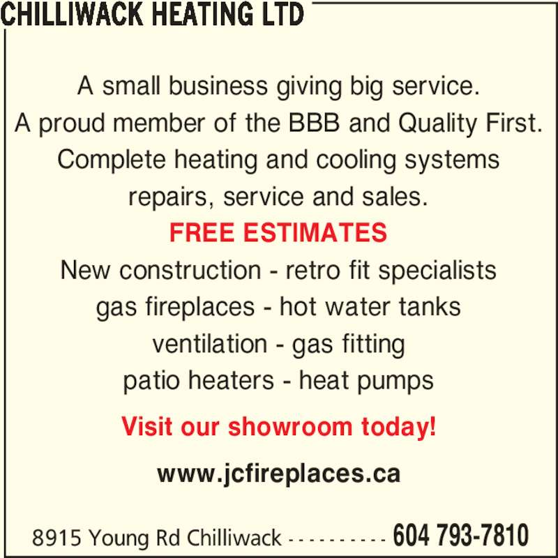 Chilliwack Heating Ltd (604-793-7810) - Display Ad - A small business giving big service. A proud member of the BBB and Quality First. Complete heating and cooling systems repairs, service and sales. FREE ESTIMATES New construction - retro fit specialists gas fireplaces - hot water tanks ventilation - gas fitting patio heaters - heat pumps Visit our showroom today! www.jcfireplaces.ca CHILLIWACK HEATING LTD 8915 Young Rd Chilliwack - - - - - - - - - - 604 793-7810 A small business giving big service. A proud member of the BBB and Quality First. Complete heating and cooling systems repairs, service and sales. FREE ESTIMATES New construction - retro fit specialists gas fireplaces - hot water tanks ventilation - gas fitting patio heaters - heat pumps Visit our showroom today! www.jcfireplaces.ca CHILLIWACK HEATING LTD 8915 Young Rd Chilliwack - - - - - - - - - - 604 793-7810