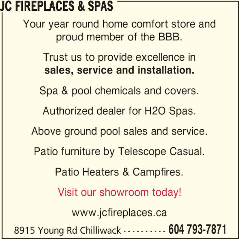 JC Fireplaces & Spas (604-793-7871) - Display Ad - Your year round home comfort store and proud member of the BBB. Trust us to provide excellence in sales, service and installation. Spa & pool chemicals and covers. Authorized dealer for H2O Spas. Above ground pool sales and service. Patio furniture by Telescope Casual. Patio Heaters & Campfires. Visit our showroom today! www.jcfireplaces.ca JC FIREPLACES & SPAS 8915 Young Rd Chilliwack - - - - - - - - - - 604 793-7871 Your year round home comfort store and proud member of the BBB. Trust us to provide excellence in sales, service and installation. Spa & pool chemicals and covers. Authorized dealer for H2O Spas. Above ground pool sales and service. Patio furniture by Telescope Casual. Patio Heaters & Campfires. Visit our showroom today! www.jcfireplaces.ca JC FIREPLACES & SPAS 8915 Young Rd Chilliwack - - - - - - - - - - 604 793-7871