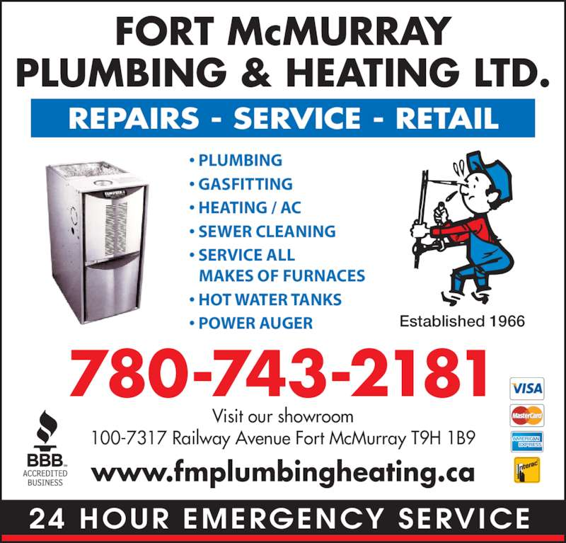Fort McMurray Plumbing & Heating Ltd (780-743-2181) - Display Ad - 24 HOUR EMERGENCY SERVICE FORT McMURRAY PLUMBING & HEATING LTD. REPAIRS - SERVICE - RETAIL 780-743-2181 Visit our showroom 100-7317 Railway Avenue Fort McMurray T9H 1B9 www.fmplumbingheating.ca Established 1966 • PLUMBING • GASFITTING • HEATING / AC  • SEWER CLEANING • SERVICE ALL MAKES OF FURNACES • HOT WATER TANKS • POWER AUGER