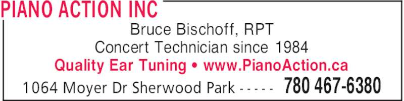 Piano Action Inc (780-467-6380) - Display Ad - PIANO ACTION INC 780 467-63801064 Moyer Dr Sherwood Park - - - - - Bruce Bischoff, RPT Concert Technician since 1984 Quality Ear Tuning ' www.PianoAction.ca