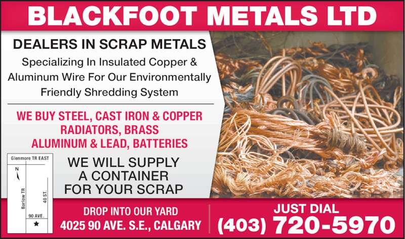 Blackfoot Metals Ltd (4037205970) - Display Ad - DEALERS IN SCRAP METALS Specializing In Insulated Copper & Aluminum Wire For Our Environmentally Friendly Shredding System (403) 720-5970 WE BUY STEEL, CAST IRON & COPPER RADIATORS, BRASS ALUMINUM & LEAD, BATTERIES JUST DIAL WE WILL SUPPLY A CONTAINER FOR YOUR SCRAP 4025 90 AVE. S.E., CALGARY DROP INTO OUR YARD Glenmore TR EAST 90 AVE.  S T. Ba rl ow  T 40