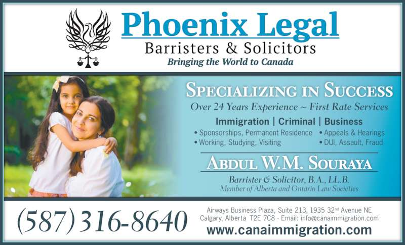 Phoenix Legal, Barristers & Solicitors (4035683000) - Display Ad - Immigration | Criminal | Business Abdul W.M. Souraya • Sponsorships, Permanent Residence • Working, Studying, Visiting • Appeals & Hearings • DUI, Assault, Fraud Specializing in Success Barrister & Solicitor, B. A., LL.B. Member of Alber ta and Ontario Law Societies Airways Business Plaza, Suite 213, 1935 32nd Avenue NE www.canaimmigration.com(587) 316-8640 Over 24 Years Experience ~ First Rate Services