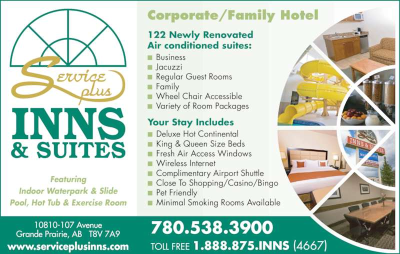 Service Plus Inns (780-538-3900) - Display Ad - Corporate/Family Hotel 10810-107 Avenue Grande Prairie, AB   T8V 7A9 780.538.3900  TOLL FREE 1.888.875.INNS (4667) Featuring Indoor Waterpark & Slide Pool, Hot Tub & Exercise Room www.serviceplusinns.com 122 Newly Renovated Air conditioned suites: ■  Business  ■  Jacuzzi ■  Regular Guest Rooms ■  Family ■  Wheel Chair Accessible ■  Variety of Room Packages Your Stay Includes ■  Deluxe Hot Continental ■  King & Queen Size Beds ■  Fresh Air Access Windows ■  Wireless Internet ■  Complimentary Airport Shuttle ■  Close To Shopping/Casino/Bingo ■  Pet Friendly ■  Minimal Smoking Rooms Available