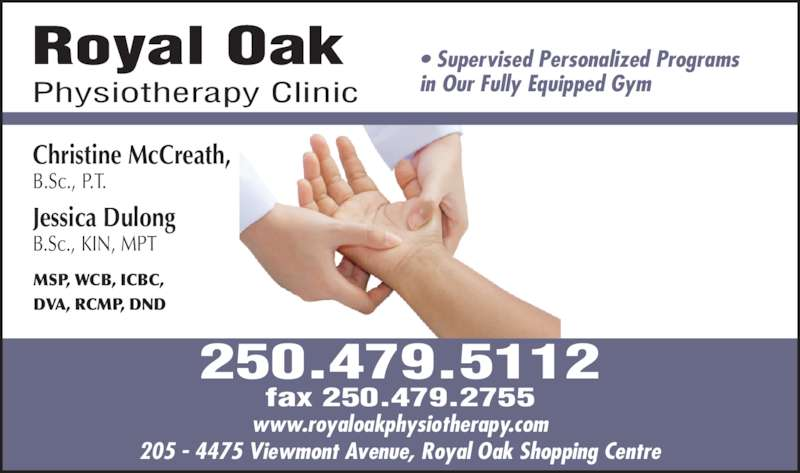 Royal Oak Physiotherapy (250-479-5112) - Display Ad - Royal Oak Physiotherapy Clinic • Supervised Personalized Programs in Our Fully Equipped Gym Christine McCreath, B.Sc., P.T. Jessica Dulong B.Sc., KIN, MPT MSP, WCB, ICBC,  DVA, RCMP, DND 205 - 4475 Viewmont Avenue, Royal Oak Shopping Centre www.royaloakphysiotherapy.com 250.479.5112 fax 250.479.2755