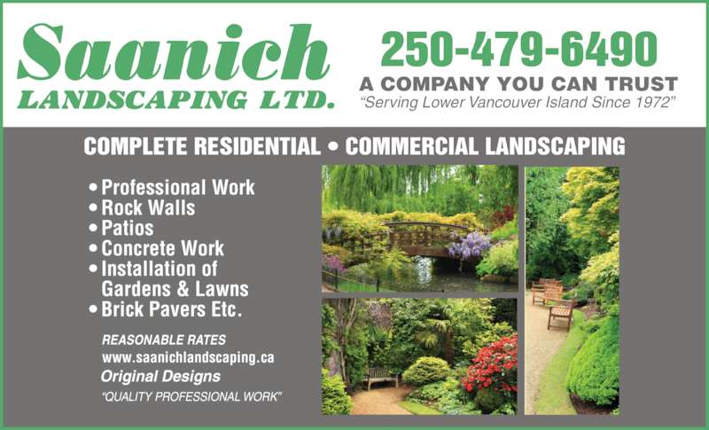 "Saanich Landscaping Ltd (250-479-6490) - Display Ad - 250-479-6490 ""Serving Lower Vancouver Island Since 1972"" • Professional Work • Rock Walls • Patios • Concrete Work • Installation of  Gardens & Lawns • Brick Pavers Etc. Original Designs ""QUALITY PROFESSIONAL WORK"" www.saanichlandscaping.ca REASONABLE RATES COMPLETE RESIDENTIAL • COMMERCIAL LANDSCAPING A COMPANY YOU CAN TRUST"