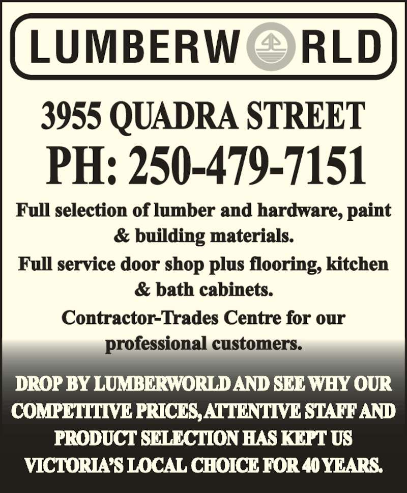 Lumberworld (250-479-7151) - Display Ad - Full selection of lumber and hardware, paint & building materials. Full service door shop plus flooring, kitchen & bath cabinets. Contractor-Trades Centre for our professional customers. DROP BY LUMBERWORLD AND SEE WHY OUR COMPETITIVE PRICES, ATTENTIVE STAFF AND PRODUCT SELECTION HAS KEPT US VICTORIA'S LOCAL CHOICE FOR 40 YEARS. PH: 250-479-7151 3955 QUADRA STREET