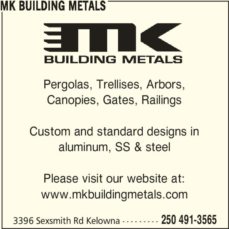 MK Building Metals (250-491-3565) - Display Ad - 3396 Sexsmith Rd Kelowna - - - - - - - - - 250 491-3565 MK BUILDING METALS Pergolas, Trellises, Arbors, Canopies, Gates, Railings Custom and standard designs in aluminum, SS & steel Please visit our website at: www.mkbuildingmetals.com