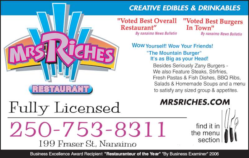 """Mrs Riches Club Cafe (2507538311) - Display Ad - Business Excellence Award Recipient  """"Restauranteur of the Year"""" """"By Business Examiner"""" 2006 Wow Yourself! Wow Your Friends!       """"The Mountain Burger""""               It's as Big as your Head! Besides Seriously Zany Burgers -  We also Feature Steaks, Stirfries,   Fresh Pastas & Fish Dishes, BBQ Ribs,                 Salads & Homemade Soups and a menu           to satisfy any sized group & appetites.RESTAURANT 250-753-8311 """"Voted Best Overall   Restaurant"""" By nanaimo News Bulletin """"Voted Best Burgers   In Town"""" By nanaimo News Bulletin CREATIVE EDIBLES & DRINKABLES MRSRICHES.COM"""