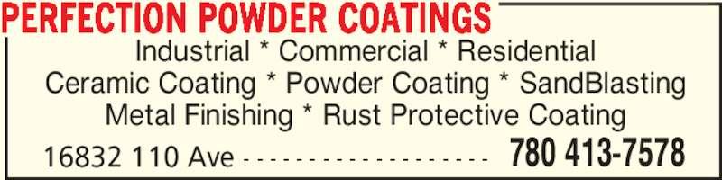 Perfection Powder Coatings (780-413-7578) - Display Ad - 16832 110 Ave - - - - - - - - - - - - - - - - - - - 780 413-7578 PERFECTION POWDER COATINGS Industrial * Commercial * Residential Ceramic Coating * Powder Coating * SandBlasting Metal Finishing * Rust Protective Coating