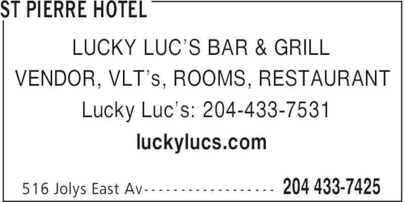 St Pierre Hotel (2044337425) - Display Ad - ST PIERRE HOTEL 204 433-7425516 Jolys East Av- - - - - - - - - - - - - - - - - - LUCKY LUC'S BAR & GRILL VENDOR, VLT's, ROOMS, RESTAURANT Lucky Luc's: 204-433-7531 luckylucs.com