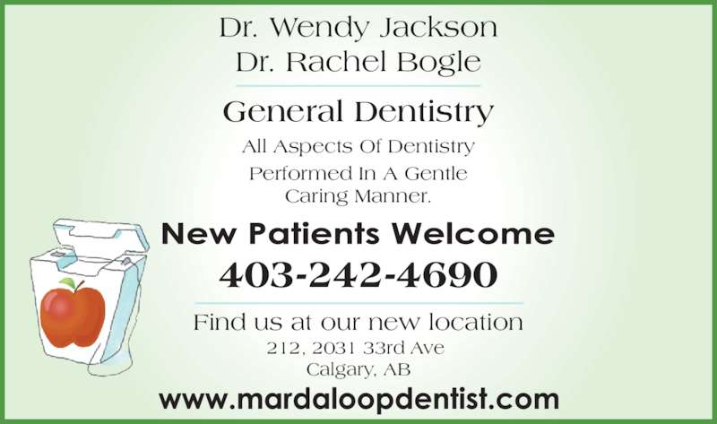 Dr. Wendy M. Jackson (4032424690) - Display Ad - All Aspects Of Dentistry Performed In A Gentle Caring Manner. General Dentistry Dr. Wendy Jackson Dr. Rachel Bogle 212, 2031 33rd Ave  Calgary, AB Find us at our new location 403-242-4690