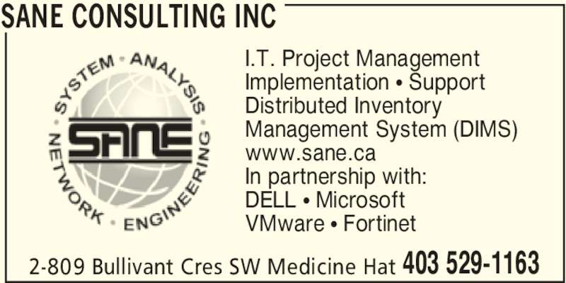 SANE Consulting Inc (403-529-1163) - Display Ad - SANE CONSULTING INC 2-809 Bullivant Cres SW Medicine Hat 403 529-1163 I.T. Project Management Implementation π Support Distributed Inventory Management System (DIMS) www.sane.ca In partnership with: DELL π Microsoft VMware π Fortinet