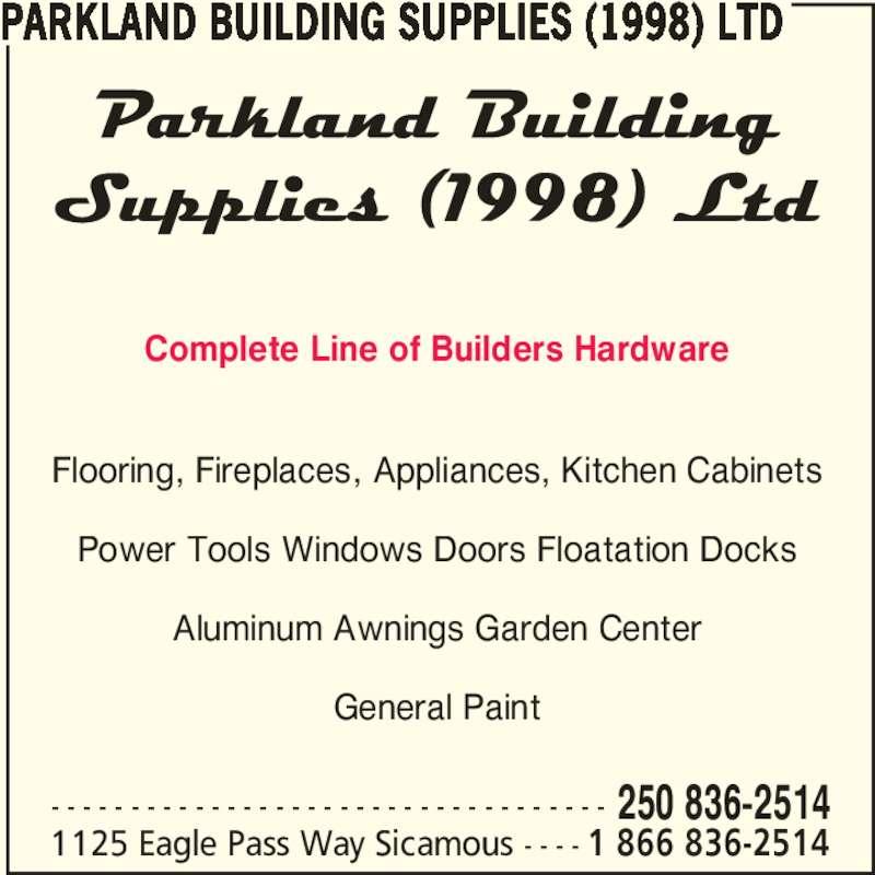 Parkland Building Supplies (1998) Ltd (250-836-2514) - Display Ad - Complete Line of Builders Hardware Flooring, Fireplaces, Appliances, Kitchen Cabinets Power Tools Windows Doors Floatation Docks Aluminum Awnings Garden Center General Paint PARKLAND BUILDING SUPPLIES (1998) LTD - - - - - - - - - - - - - - - - - - - - - - - - - - - - - - - - - - - 250 836-2514 1125 Eagle Pass Way Sicamous - - - - 1 866 836-2514