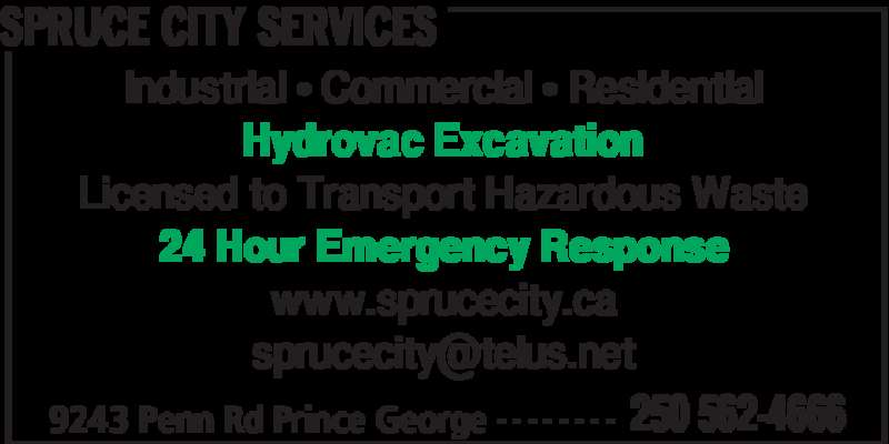 Spruce City Sanitary Services Ltd. (250-562-4666) - Display Ad - SPRUCE CITY SERVICES 9243 Penn Rd Prince George 250 562-4666- - - - - - - - Industrial • Commercial • Residential Hydrovac Excavation Licensed to Transport Hazardous Waste 24 Hour Emergency Response www.sprucecity.ca SPRUCE CITY SERVICES 9243 Penn Rd Prince George 250 562-4666- - - - - - - - Industrial • Commercial • Residential Hydrovac Excavation Licensed to Transport Hazardous Waste 24 Hour Emergency Response www.sprucecity.ca