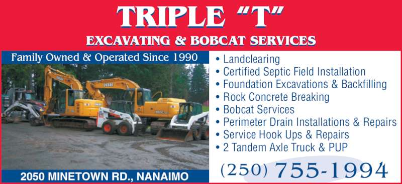 "Triple T Excavating & Bobcat Services (250-755-1994) - Display Ad - (250) 755-1994 TRIPLE ""T"" EXCAVATING & BOBCAT SERVICES 2050 MINETOWN RD., NANAIMO • Landclearing • Certified Septic Field Installation • Foundation Excavations & Backfilling • Rock Concrete Breaking • Bobcat Services • Perimeter Drain Installations & Repairs • Service Hook Ups & Repairs • 2 Tandem Axle Truck & PUP Family Owned & Operated Since 1990 (250) 755-1994 TRIPLE ""T"" EXCAVATING & BOBCAT SERVICES 2050 MINETOWN RD., NANAIMO • Landclearing • Certified Septic Field Installation • Foundation Excavations & Backfilling • Rock Concrete Breaking • Bobcat Services • Perimeter Drain Installations & Repairs • Service Hook Ups & Repairs • 2 Tandem Axle Truck & PUP Family Owned & Operated Since 1990"