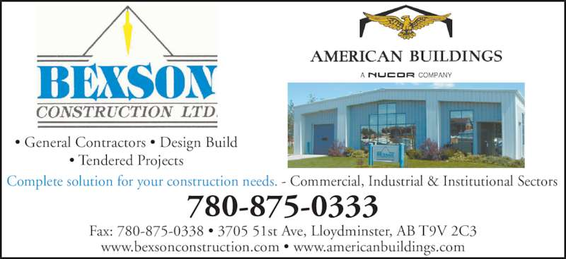 Bexson Construction Ltd (780-875-0333) - Display Ad - • General Contractors • Design Build • Tendered Projects 780-875-0333 Fax: 780-875-0338 • 3705 51st Ave, Lloydminster, AB T9V 2C3 www.bexsonconstruction.com • www.americanbuildings.com Complete solution for your construction needs. - Commercial, Industrial & Institutional Sectors