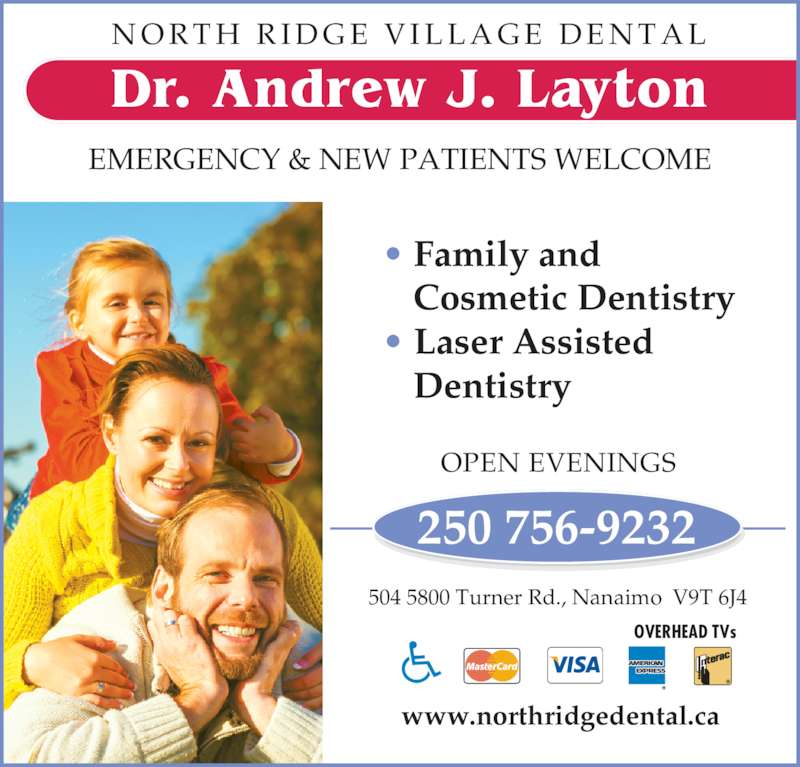 North Ridge Village Dental (2507569232) - Display Ad - N O R T H  R I D G E  V I L L A G E  D E N T A L • Family and Cosmetic Dentistry • Laser Assisted Dentistry EMERGENCY & NEW PATIENTS WELCOME 250 756-9232 OPEN EVENINGS 504 5800 Turner Rd., Nanaimo  V9T 6J4 www.northridgedental.ca Dr. Andrew J. Layton OVERHEAD TVs
