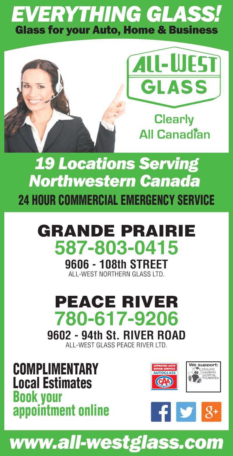 All-West Glass (780-532-4711) - Display Ad - 24 HOUR COMMERCIAL EMERGENCY SERVICE COMPLIMENTARY Local Estimates Book your appointment online GRANDE PRAIRIE 587-803-0415 9606 - 108th STREET ALL-WEST NORTHERN GLASS LTD. PEACE RIVER 780-617-9206 9602 - 94th St. RIVER ROAD ALL-WEST GLASS PEACE RIVER LTD. We support: