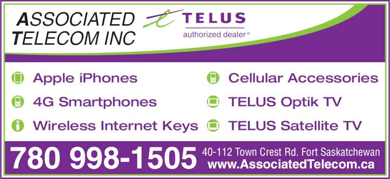 Associated Telecom Inc (780-998-1505) - Display Ad - authorized dealer ® Apple iPhones 4G Smartphones Wireless Internet Keys Cellular Accessories TELUS Optik TV TELUS Satellite TV ASSOCIATED TELECOM INC  40-112 Town Crest Rd. Fort Saskatchewan www.AssociatedTelecom.ca780 998-1505
