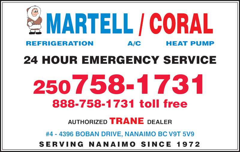 Martell Refrigeration Ltd (250-758-1731) - Display Ad - MARTELL / CORAL REFRIGERATION            A/C          HEAT PUMP #4 - 4396 BOBAN DRIVE, NANAIMO BC V9T 5V9 S E R V I N G  N A N A I M O  S I N C E  1 9 7 2 24 HOUR EMERGENCY SERVICE 250758-1731 888-758-1731 toll free AUTHORIZED TRANE DEALER