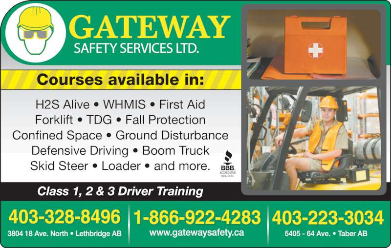 Gateway Safety Services (403-328-8496) - Display Ad - 1-866-922-4283403-328-8496 3804 18 Ave. North • Lethbridge AB  403-223-3034 www.gatewaysafety.ca 5405 - 64 Ave. • Taber AB Courses available in: Class 1, 2 & 3 Driver Training H2S Alive • WHMIS • First Aid Forklift • TDG • Fall Protection Confined Space • Ground Disturbance Defensive Driving • Boom Truck Skid Steer • Loader • and more.
