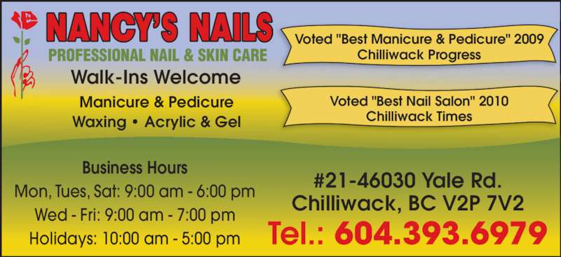 "Nancy's Nails (6043936979) - Display Ad - Business Hours Mon, Tues, Sat: 9:00 am - 6:00 pm Wed - Fri: 9:00 am - 7:00 pm Holidays: 10:00 am - 5:00 pm Tel.: 604.393.6979 #21-46030 Yale Rd. Chilliwack, BC V2P 7V2 Manicure & Pedicure Waxing • Acrylic & Gel Voted ""Best Manicure & Pedicure"" 2009 Chilliwack Progress Voted ""Best Nail Salon"" 2010 Chilliwack Times Walk-Ins Welcome"