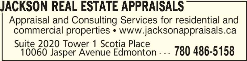Jackson Real Estate Appraisals (780-486-5158) - Display Ad - Suite 2020 Tower 1 Scotia Place    10060 Jasper Avenue Edmonton - - - 780 486-5158 Appraisal and Consulting Services for residential and  commercial properties π www.jacksonappraisals.ca JACKSON REAL ESTATE APPRAISALS