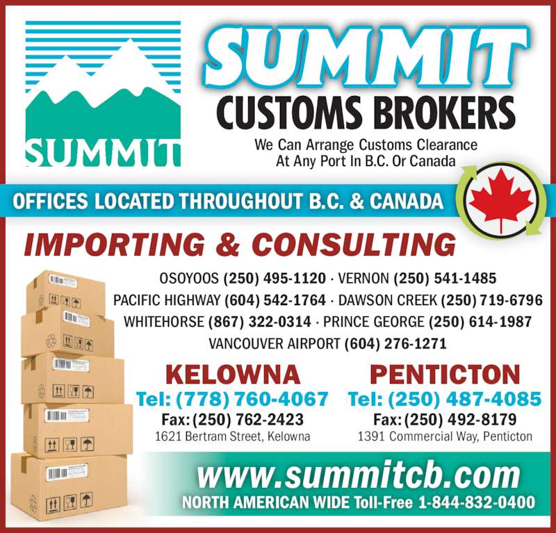 Summit Customs Brokers (604-278-3551) - Display Ad - NORTH AMERICAN WIDE Toll-Free 1-844-832-0400 www.summitcb.com OSOYOOS (250) 495-1120 · VERNON (250) 541-1485 PACIFIC HIGHWAY (604) 542-1764 · DAWSON CREEK (250) 719-6796 WHITEHORSE (867) 322-0314 · PRINCE GEORGE (250) 614-1987 VANCOUVER AIRPORT (604) 276-1271 PENTICTON Tel: (250) 487-4085 Fax: (250) 492-8179 1391 Commercial Way, Penticton KELOWNA Tel: (778) 760-4067 Fax: (250) 762-2423 1621 Bertram Street, Kelowna We Can Arrange Customs Clearance At Any Port In B.C. Or Canada IMPORTING & CONSULTING OFFICES LOCATED THROUGHOUT B.C. & CANADA