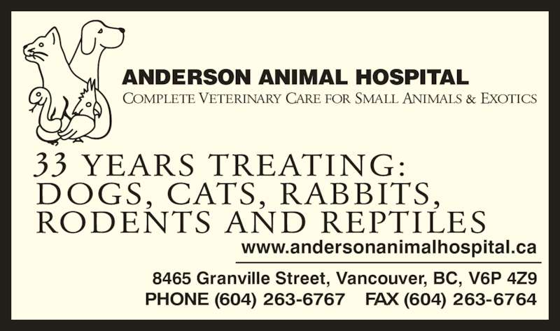 Anderson Animal Hospital (604-263-6767) - Display Ad - COMPLETE VETERINARY CARE FOR SMALL ANIMALS & EXOTICS 8465 Granville Street, Vancouver, BC, V6P 4Z9 PHONE (604) 263-6767    FAX (604) 263-6764 33 YEARS TREATING: DOGS, CATS, RABBITS, RODENTS AND REPTILES www.andersonanimalhospital.ca