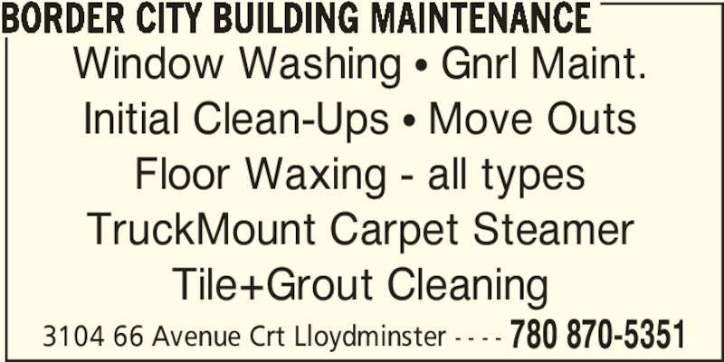Border City Building Maintenance Ltd (7808705351) - Display Ad - 3104 66 Avenue Crt Lloydminster - - - - 780 870-5351 BORDER CITY BUILDING MAINTENANCE Window Washing π Gnrl Maint. Initial Clean-Ups π Move Outs Floor Waxing - all types TruckMount Carpet Steamer Tile+Grout Cleaning