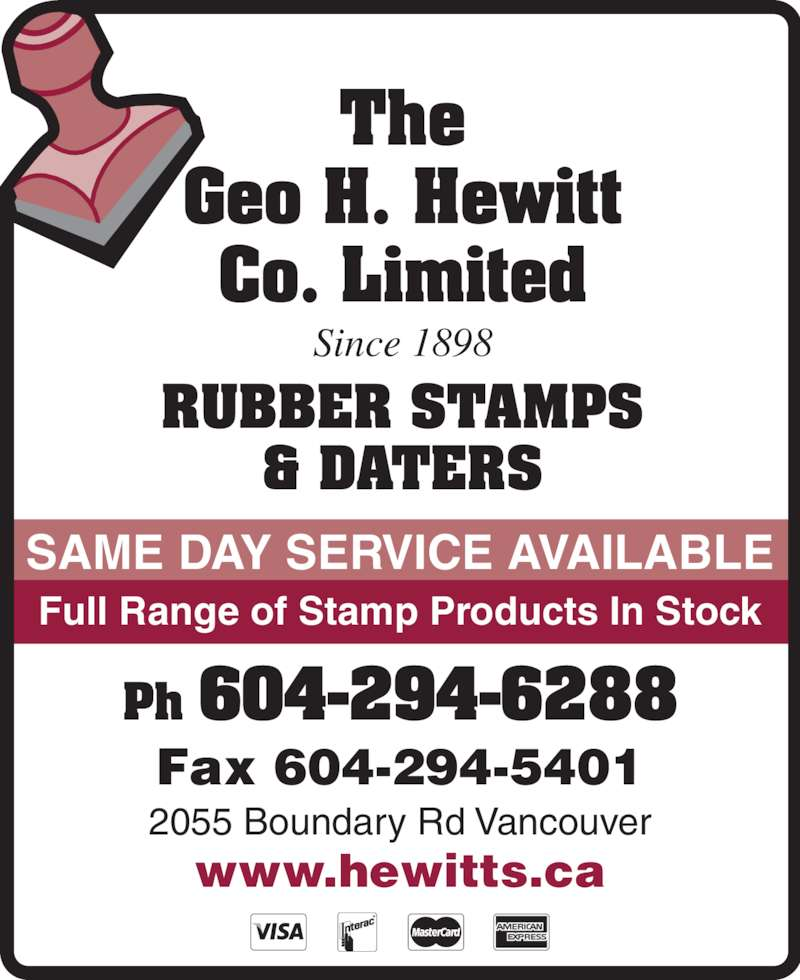 The Hewitt George H Co Ltd (604-294-6288) - Display Ad - The Geo H. Hewitt Co. Limited Ph 604-294-6288 RUBBER STAMPS & DATERS Since 1898 SAME DAY SERVICE AVAILABLE Fax 604-294-5401 2055 Boundary Rd Vancouver www.hewitts.ca Full Range of Stamp Products In Stock