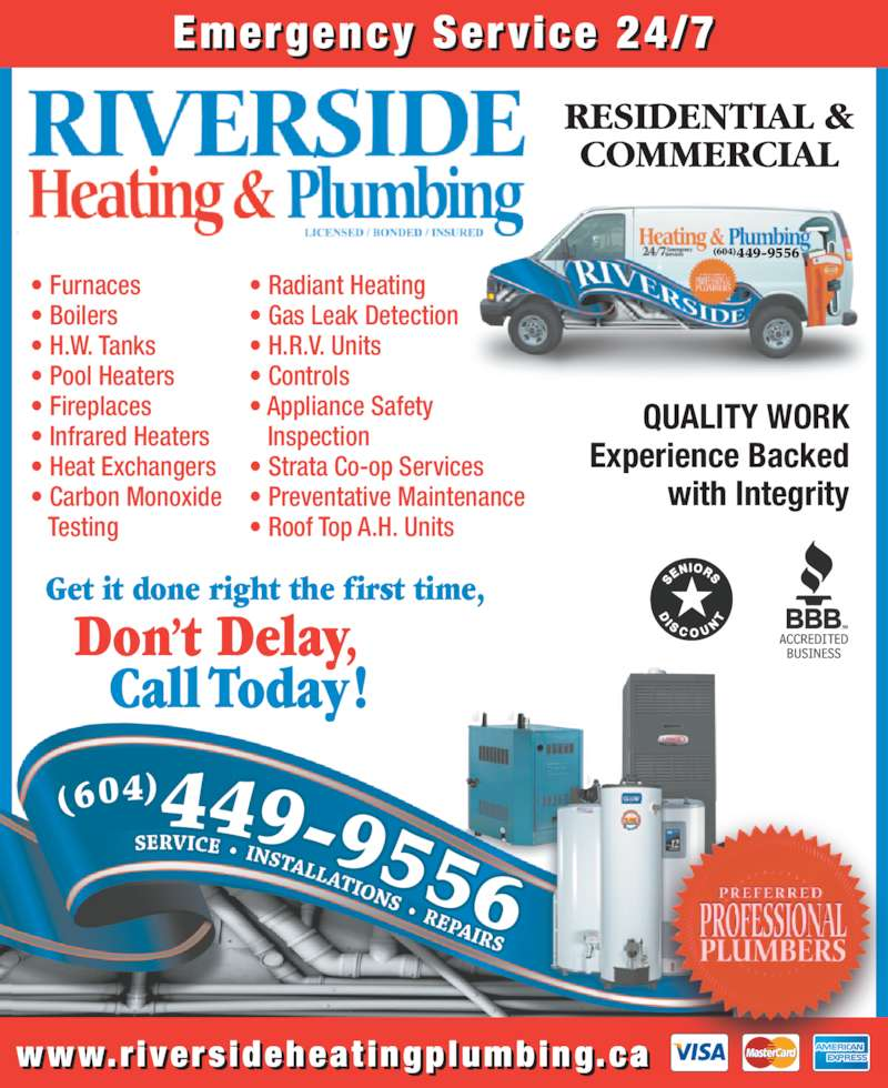 Riverside Heating & Plumbing (6045134115) - Display Ad - Don't Delay, Call Today! Get it done right the first time, QUALITY WORK Experience Backed with Integrity www.r ivers ideheat ingplumbing.ca • Furnaces • Boilers • H.W. Tanks • Pool Heaters • Fireplaces • Infrared Heaters • Heat Exchangers • Carbon Monoxide    Testing Emergency Service 24/7 • Radiant Heating • Gas Leak Detection • H.R.V. Units • Controls    Inspection • Strata Co-op Services • Preventative Maintenance • Roof Top A.H. Units (604)449-9556 • Appliance Safety