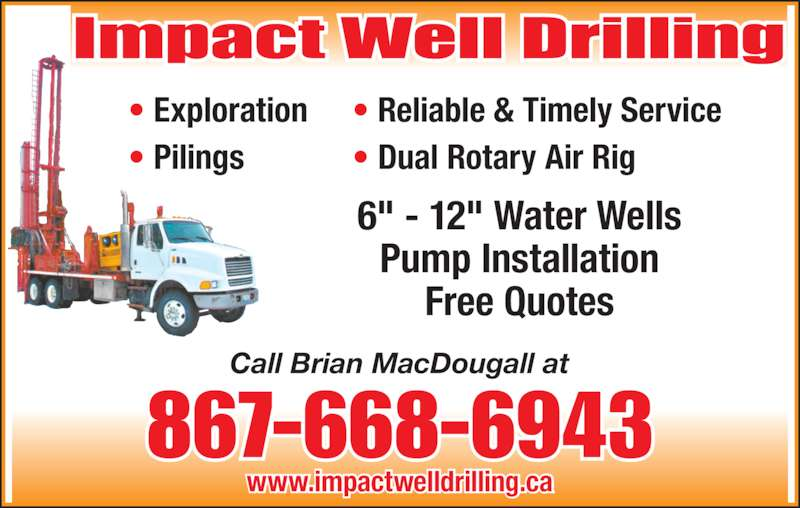 "Impact Well Drilling (867-668-6943) - Display Ad - • Exploration • Pilings • Reliable & Timely Service • Dual Rotary Air Rig Call Brian MacDougall at 6"" - 12"" Water Wells Pump Installation Free Quotes www.impactwelldrilling.ca 867-668-6943"