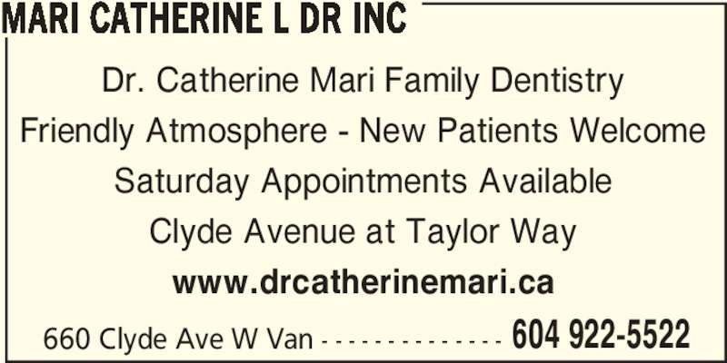 Mari Catherine L Dr Inc (6049225522) - Display Ad - MARI CATHERINE L DR INC Dr. Catherine Mari Family Dentistry Friendly Atmosphere - New Patients Welcome Saturday Appointments Available Clyde Avenue at Taylor Way www.drcatherinemari.ca 660 Clyde Ave W Van - - - - - - - - - - - - - - 604 922-5522