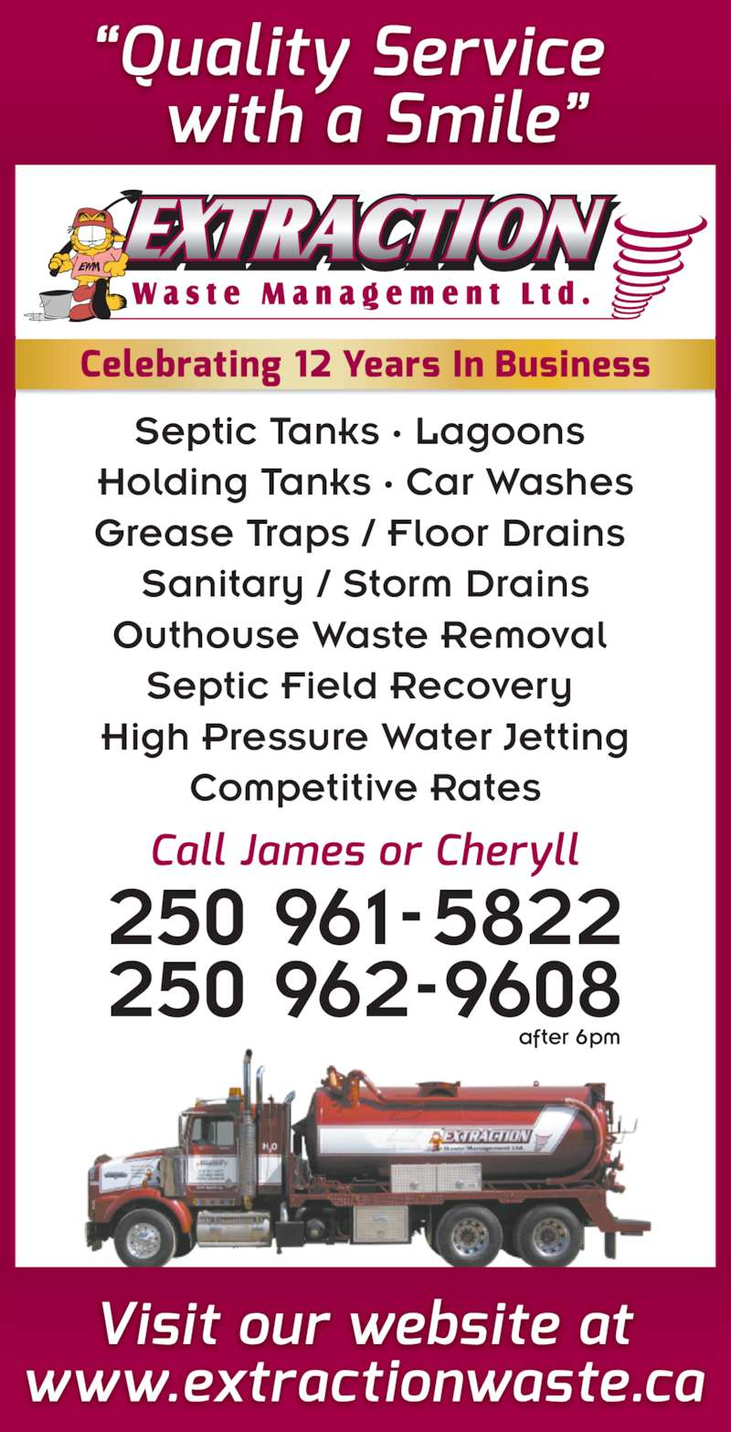 Extraction Waste Management (250-961-5822) - Display Ad - after 6pm 250 961-5822 250 962-9608 Septic Tanks · Lagoons  Holding Tanks · Car Washes Grease Traps / Floor Drains  Sanitary / Storm Drains Outhouse Waste Removal  Septic Field Recovery  High Pressure Water Jetting Competitive Rates