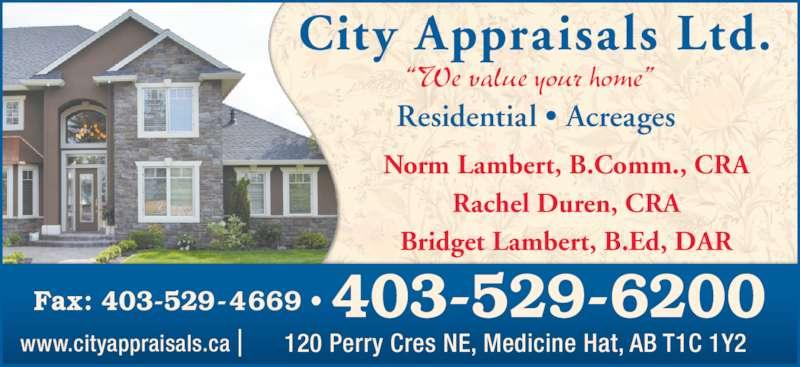 "City Appraisals Ltd (403-529-6200) - Display Ad - Rachel Duren, CRA Norm Lambert, B.Comm., CRA Residential • Acreages City Appraisals Ltd. Bridget Lambert, B.Ed, DAR Fax: 403-529-4669 • 403-529-6200 120 Perry Cres NE, Medicine Hat, AB T1C 1Y2www.cityappraisals.ca ""We value your home"""