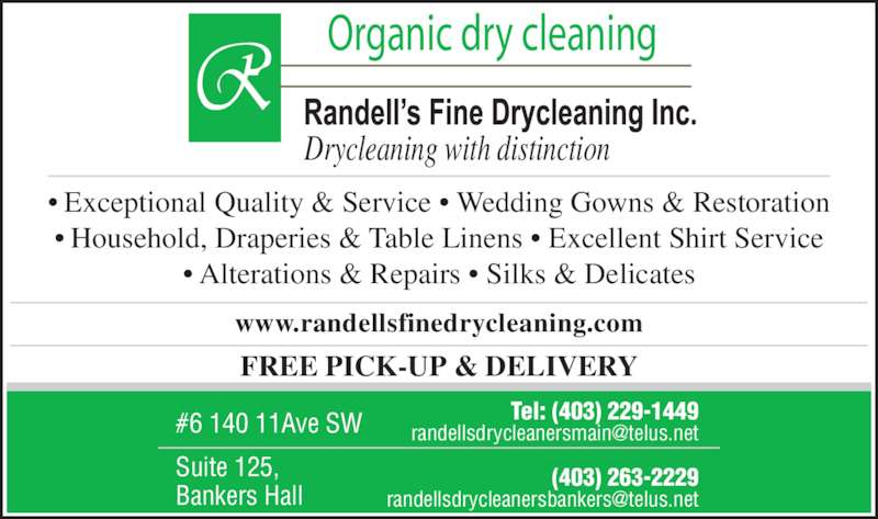 Randell's Fine Drycleaning Inc (403-229-1449) - Display Ad - #6 140 11Ave SW Suite 125,  Bankers Hall Tel: (403) 229-1449 (403) 263-2229 Drycleaning with distinction Organic dry cleaning FREE PICK-UP & DELIVERY www.randellsfinedrycleaning.com • Exceptional Quality & Service • Wedding Gowns & Restoration • Household, Draperies & Table Linens • Excellent Shirt Service • Alterations & Repairs • Silks & Delicates